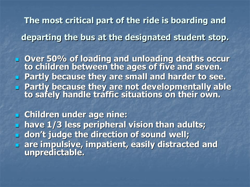 The most critical part of the ride is boarding and departing the bus at the designated student stop. Over 50% of loading and unloading deaths occur to