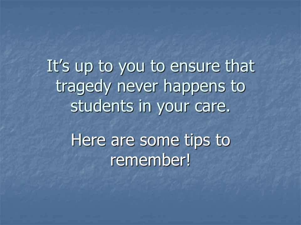 Its up to you to ensure that tragedy never happens to students in your care. Here are some tips to remember!