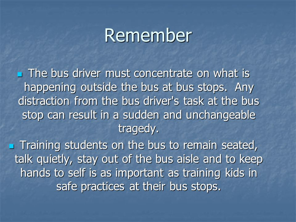 Remember The bus driver must concentrate on what is happening outside the bus at bus stops.