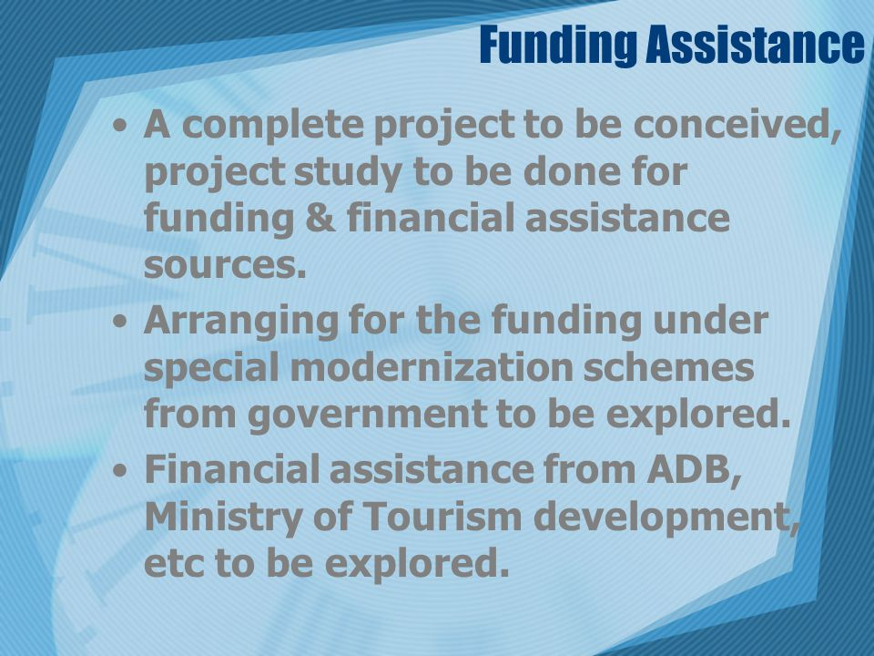 Funding Assistance A complete project to be conceived, project study to be done for funding & financial assistance sources. Arranging for the funding