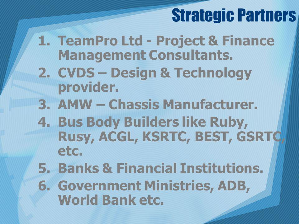 Strategic Partners 1.TeamPro Ltd - Project & Finance Management Consultants. 2.CVDS – Design & Technology provider. 3.AMW – Chassis Manufacturer. 4.Bu