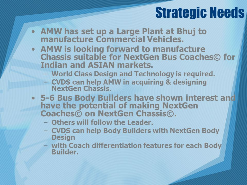 Strategic Needs AMW has set up a Large Plant at Bhuj to manufacture Commercial Vehicles. AMW is looking forward to manufacture Chassis suitable for Ne