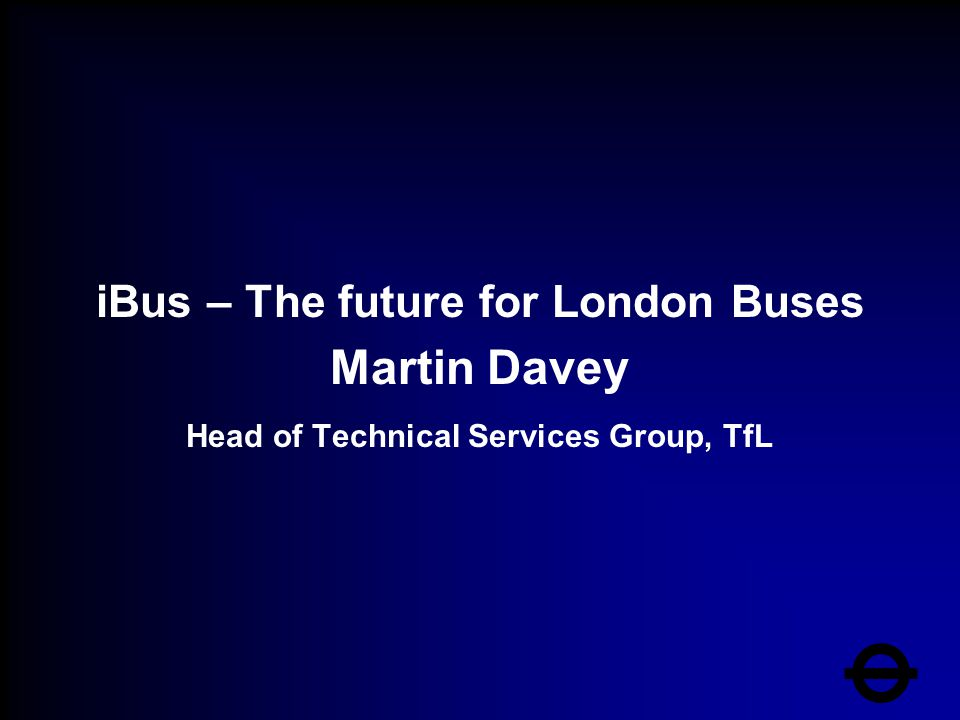 iBus – The future for London Buses Martin Davey Head of Technical Services Group, TfL