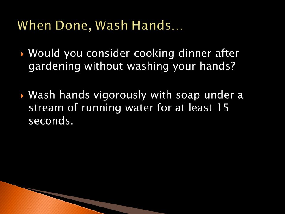 Would you consider cooking dinner after gardening without washing your hands? Wash hands vigorously with soap under a stream of running water for at l