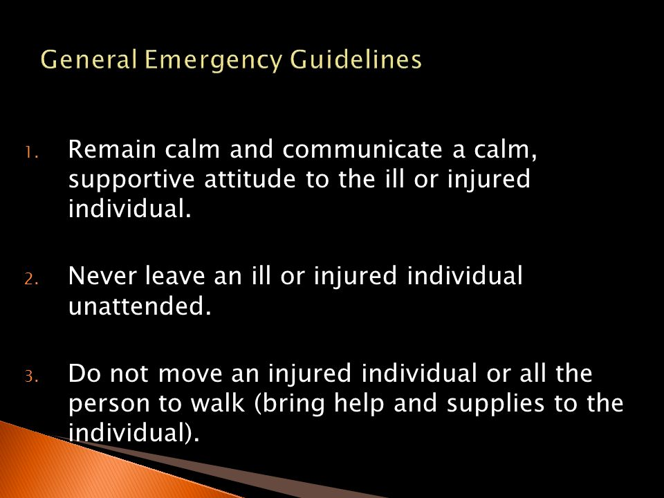 1. Remain calm and communicate a calm, supportive attitude to the ill or injured individual. 2. Never leave an ill or injured individual unattended. 3