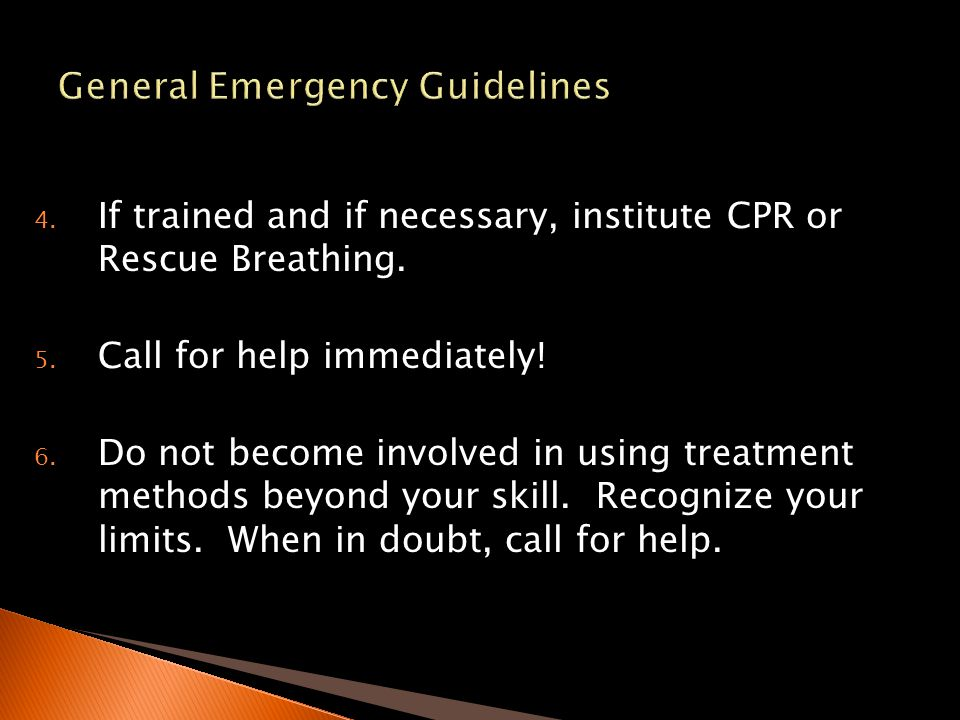 4. If trained and if necessary, institute CPR or Rescue Breathing. 5. Call for help immediately! 6. Do not become involved in using treatment methods