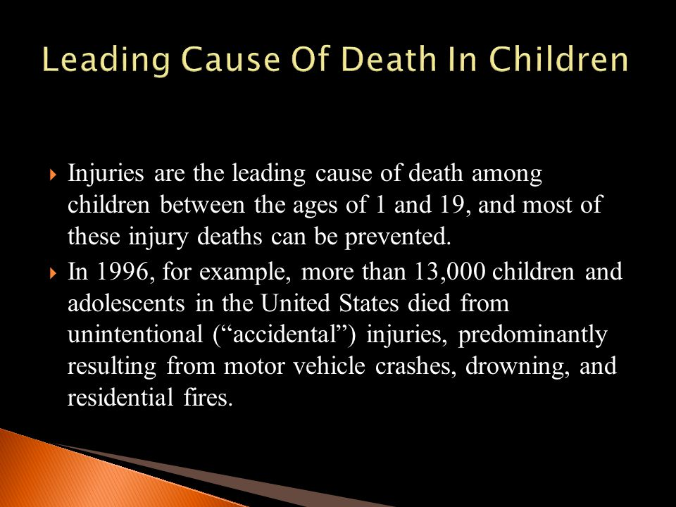 Injuries are the leading cause of death among children between the ages of 1 and 19, and most of these injury deaths can be prevented. In 1996, for ex