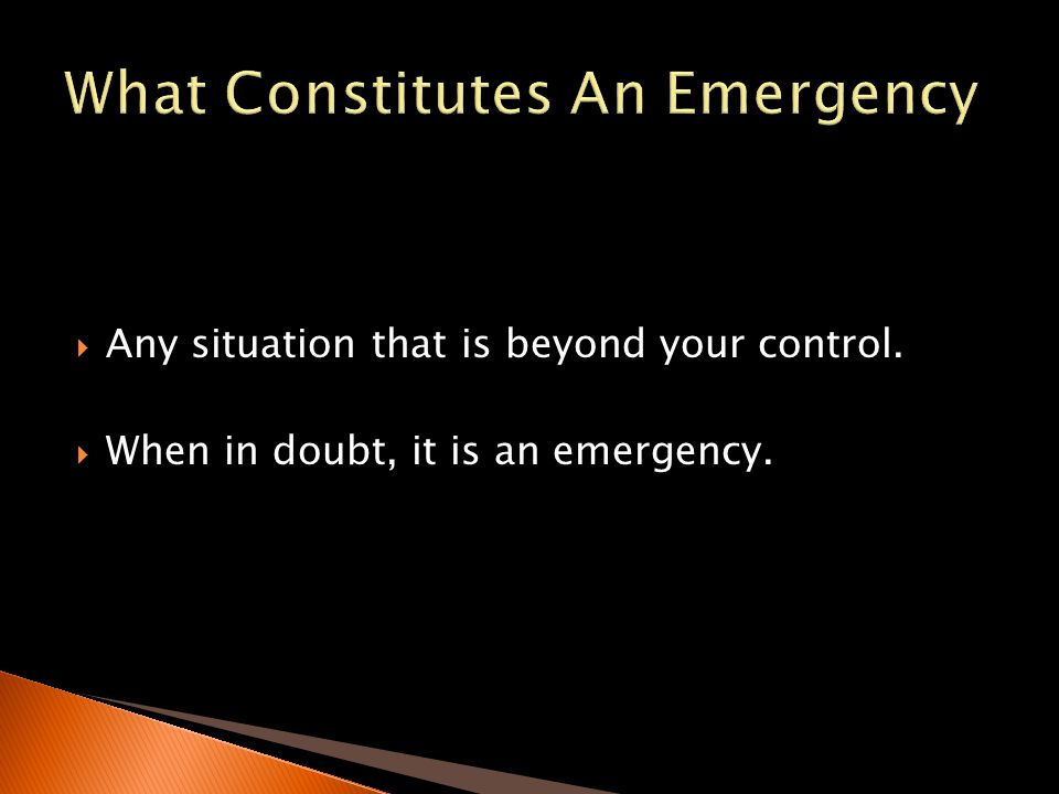 Any situation that is beyond your control. When in doubt, it is an emergency.
