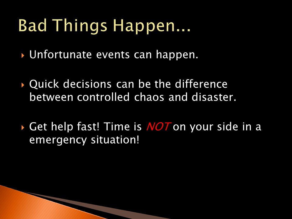 Unfortunate events can happen. Quick decisions can be the difference between controlled chaos and disaster. Get help fast! Time is NOT on your side in