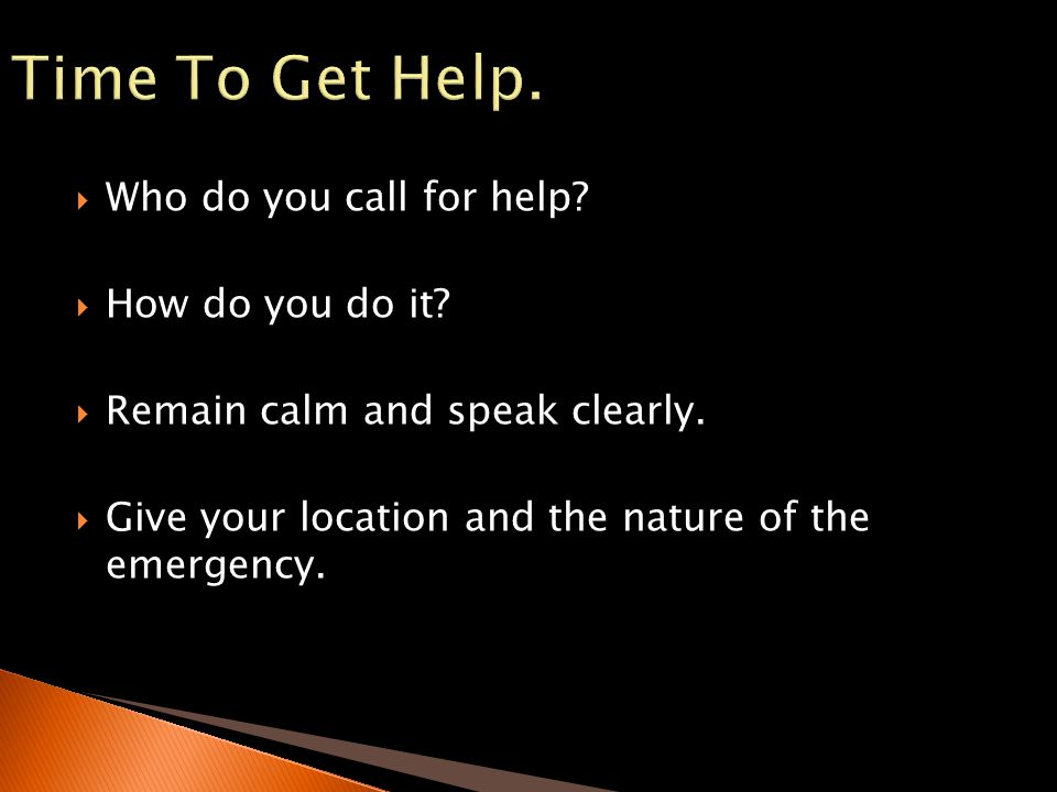 Who do you call for help? How do you do it? Remain calm and speak clearly. Give your location and the nature of the emergency.
