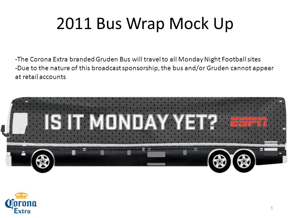 2011 Bus Wrap Mock Up -The Corona Extra branded Gruden Bus will travel to all Monday Night Football sites -Due to the nature of this broadcast sponsorship, the bus and/or Gruden cannot appear at retail accounts 3