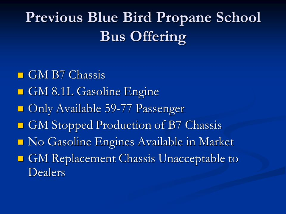 Previous Blue Bird Propane School Bus Offering GM B7 Chassis GM B7 Chassis GM 8.1L Gasoline Engine GM 8.1L Gasoline Engine Only Available 59-77 Passen