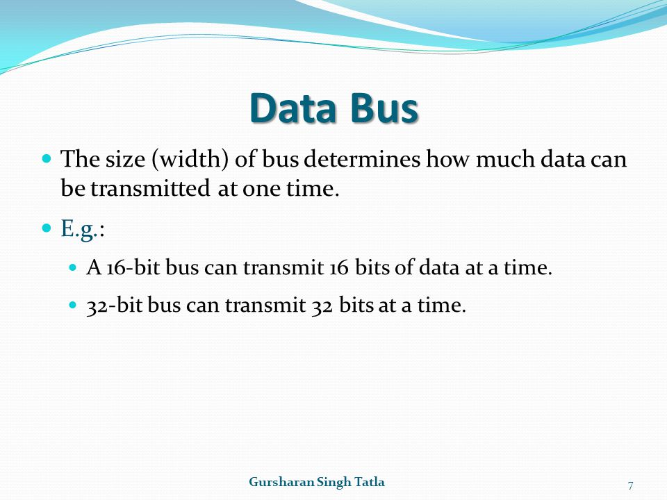Data Bus The size (width) of bus determines how much data can be transmitted at one time. E.g.: A 16-bit bus can transmit 16 bits of data at a time. 3