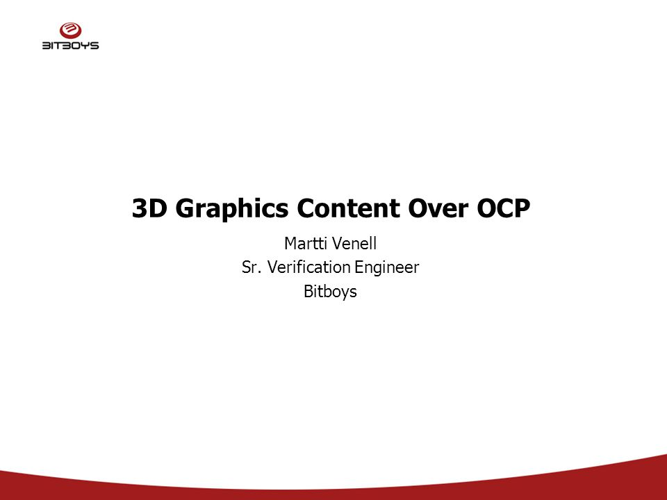 3D Graphics Content Over OCP Martti Venell Sr. Verification Engineer Bitboys