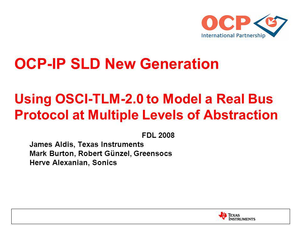 OCP-IP SLD New Generation Using OSCI-TLM-2.0 to Model a Real Bus Protocol at Multiple Levels of Abstraction FDL 2008 James Aldis, Texas Instruments Mark Burton, Robert Günzel, Greensocs Herve Alexanian, Sonics