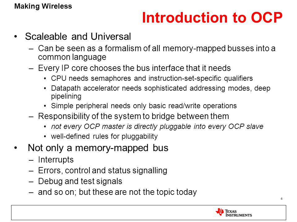 Making Wireless 4 Introduction to OCP Scaleable and Universal –Can be seen as a formalism of all memory-mapped busses into a common language –Every IP core chooses the bus interface that it needs CPU needs semaphores and instruction-set-specific qualifiers Datapath accelerator needs sophisticated addressing modes, deep pipelining Simple peripheral needs only basic read/write operations –Responsibility of the system to bridge between them not every OCP master is directly pluggable into every OCP slave well-defined rules for pluggability Not only a memory-mapped bus –Interrupts –Errors, control and status signalling –Debug and test signals –and so on; but these are not the topic today