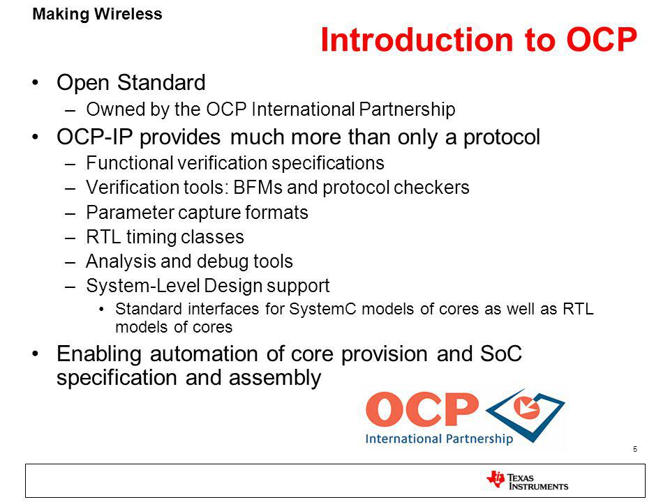 Making Wireless 5 Introduction to OCP Open Standard –Owned by the OCP International Partnership OCP-IP provides much more than only a protocol –Functional verification specifications –Verification tools: BFMs and protocol checkers –Parameter capture formats –RTL timing classes –Analysis and debug tools –System-Level Design support Standard interfaces for SystemC models of cores as well as RTL models of cores Enabling automation of core provision and SoC specification and assembly