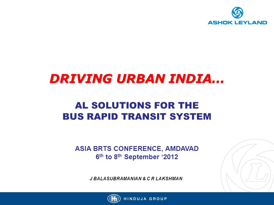 DRIVING URBAN INDIA… DRIVING URBAN INDIA… AL SOLUTIONS FOR THE BUS RAPID TRANSIT SYSTEM ASIA BRTS CONFERENCE, AMDAVAD 6 th to 8 th September 2012 J BALASUBRAMANIAN & C R LAKSHMAN