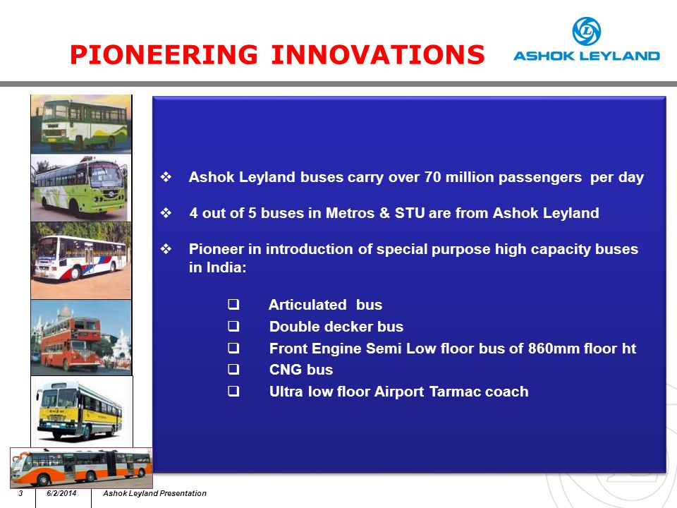 36/2/2014Ashok Leyland Presentation PIONEERING INNOVATIONS Ashok Leyland buses carry over 70 million passengers per day 4 out of 5 buses in Metros & STU are from Ashok Leyland Pioneer in introduction of special purpose high capacity buses in India: Articulated bus Double decker bus Front Engine Semi Low floor bus of 860mm floor ht CNG bus Ultra low floor Airport Tarmac coach Ashok Leyland buses carry over 70 million passengers per day 4 out of 5 buses in Metros & STU are from Ashok Leyland Pioneer in introduction of special purpose high capacity buses in India: Articulated bus Double decker bus Front Engine Semi Low floor bus of 860mm floor ht CNG bus Ultra low floor Airport Tarmac coach