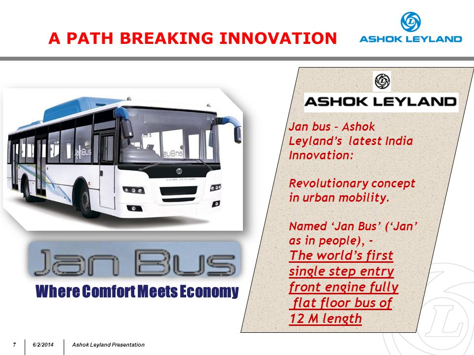 76/2/2014Ashok Leyland Presentation A PATH BREAKING INNOVATION 7 Where Comfort Meets Economy Jan bus – Ashok Leylands latest India Innovation: Revolutionary concept in urban mobility.