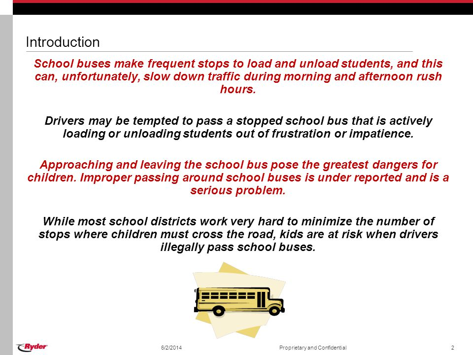 6/2/2014Proprietary and Confidential2 Introduction School buses make frequent stops to load and unload students, and this can, unfortunately, slow dow