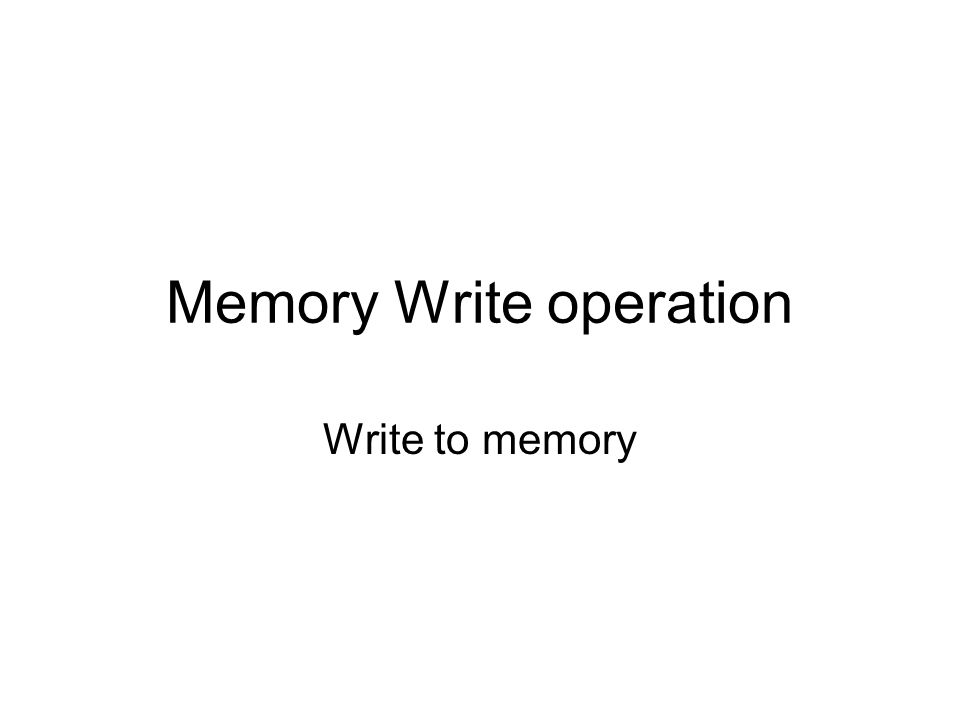 Memory Write operation Write to memory