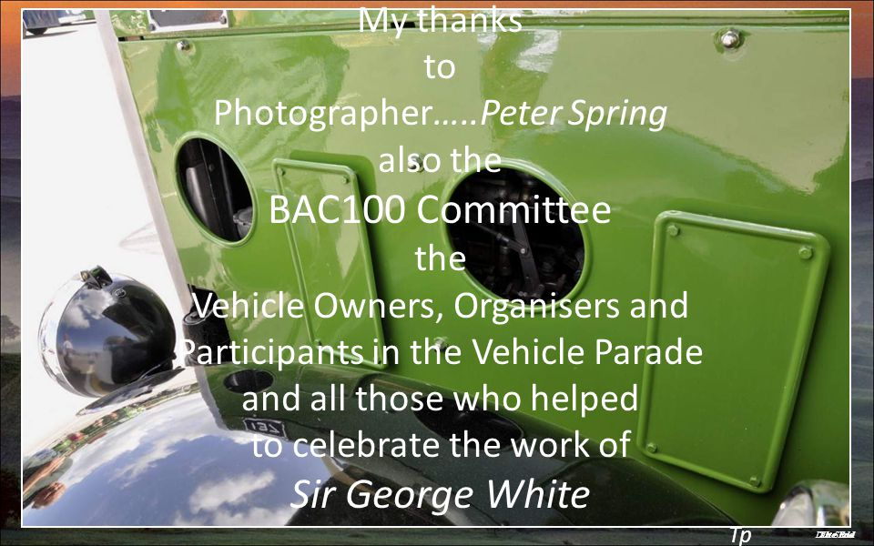 Last SlideThe End My thanks to Photographer…..Peter Spring also the BAC100 Committee the Vehicle Owners, Organisers and Participants in the Vehicle Parade and all those who helped to celebrate the work of Sir George White Tp