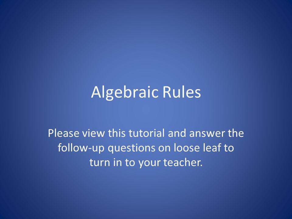 Algebraic Rules Please view this tutorial and answer the follow-up questions on loose leaf to turn in to your teacher.