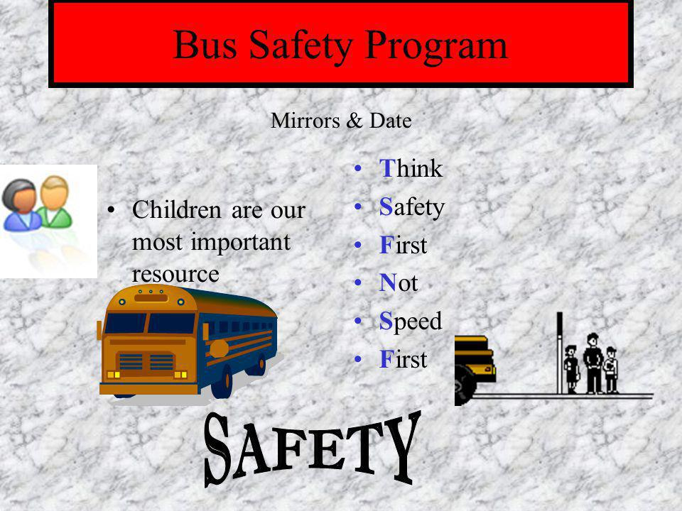 Bus Safety Program Children are our most important resource Think Safety First Not Speed First Mirrors & Date