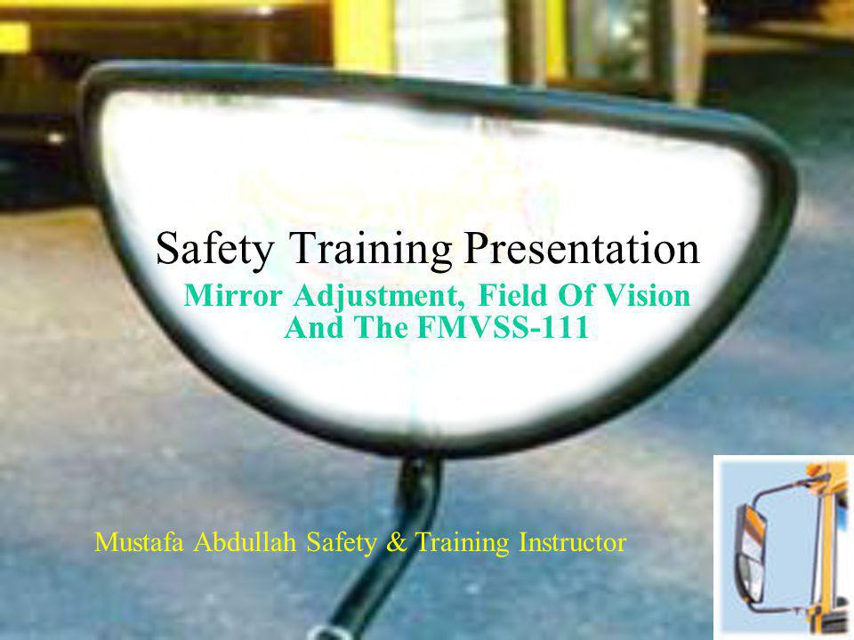 Safety Training Presentation Mirror Adjustment, Field Of Vision And The FMVSS-111 Mustafa Abdullah Safety & Training Instructor