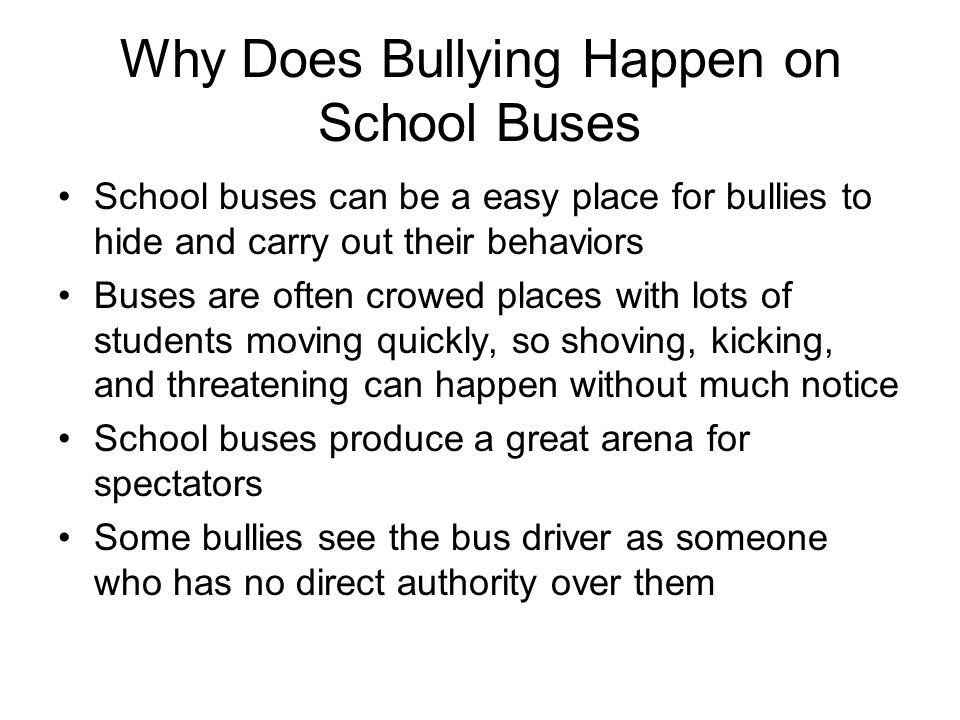 Why Does Bullying Happen on School Buses School buses can be a easy place for bullies to hide and carry out their behaviors Buses are often crowed pla