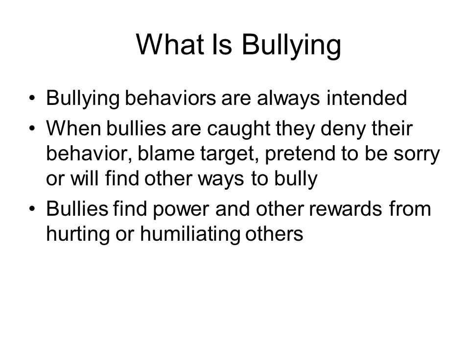 What Is Bullying Bullying behaviors are always intended When bullies are caught they deny their behavior, blame target, pretend to be sorry or will fi