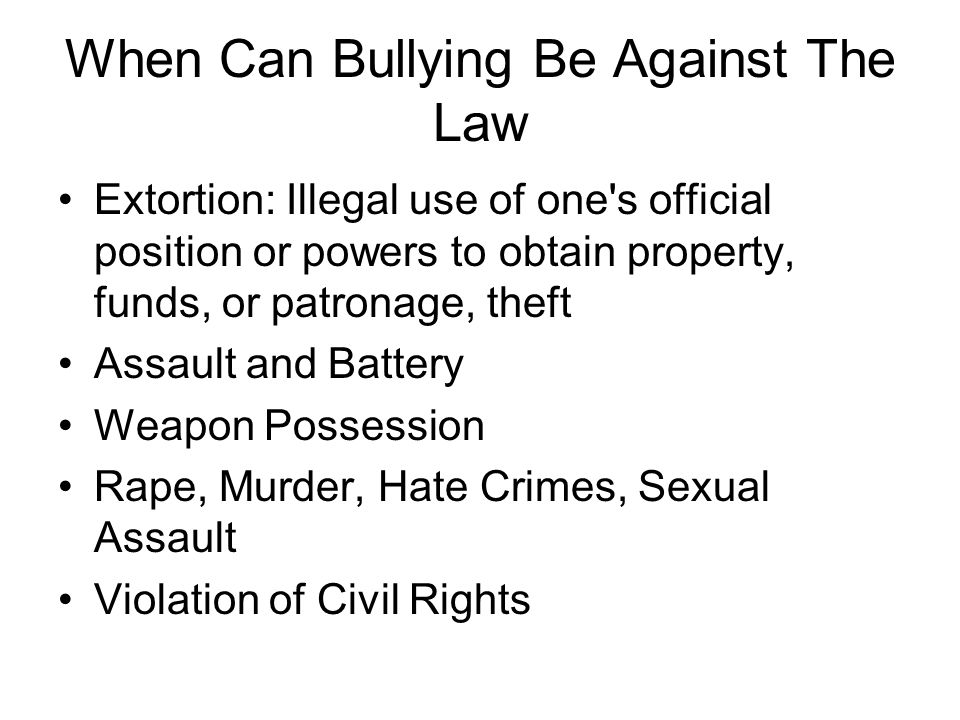 When Can Bullying Be Against The Law Extortion: Illegal use of one's official position or powers to obtain property, funds, or patronage, theft Assaul