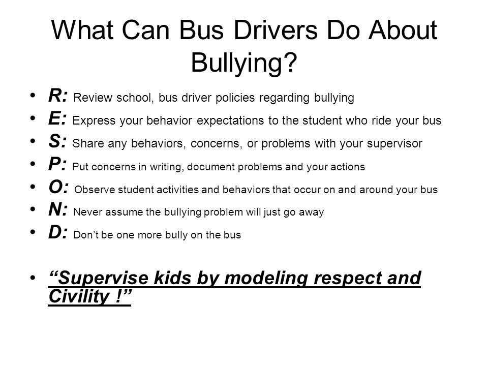 What Can Bus Drivers Do About Bullying? R: Review school, bus driver policies regarding bullying E: Express your behavior expectations to the student