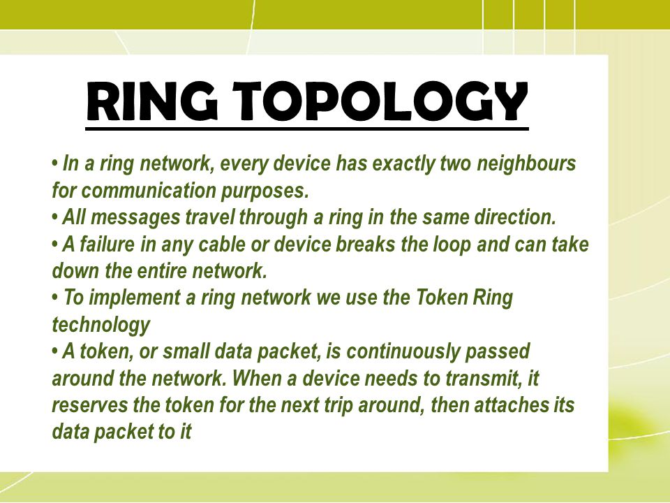 RING TOPOLOGY In a ring network, every device has exactly two neighbours for communication purposes. All messages travel through a ring in the same di