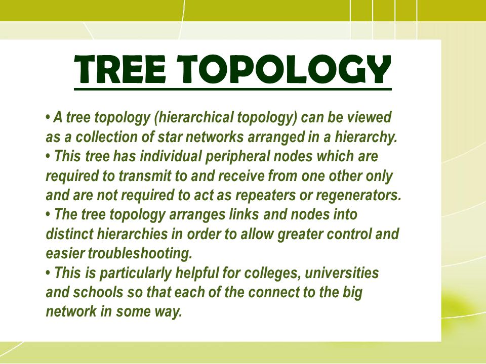 TREE TOPOLOGY A tree topology (hierarchical topology) can be viewed as a collection of star networks arranged in a hierarchy. This tree has individual