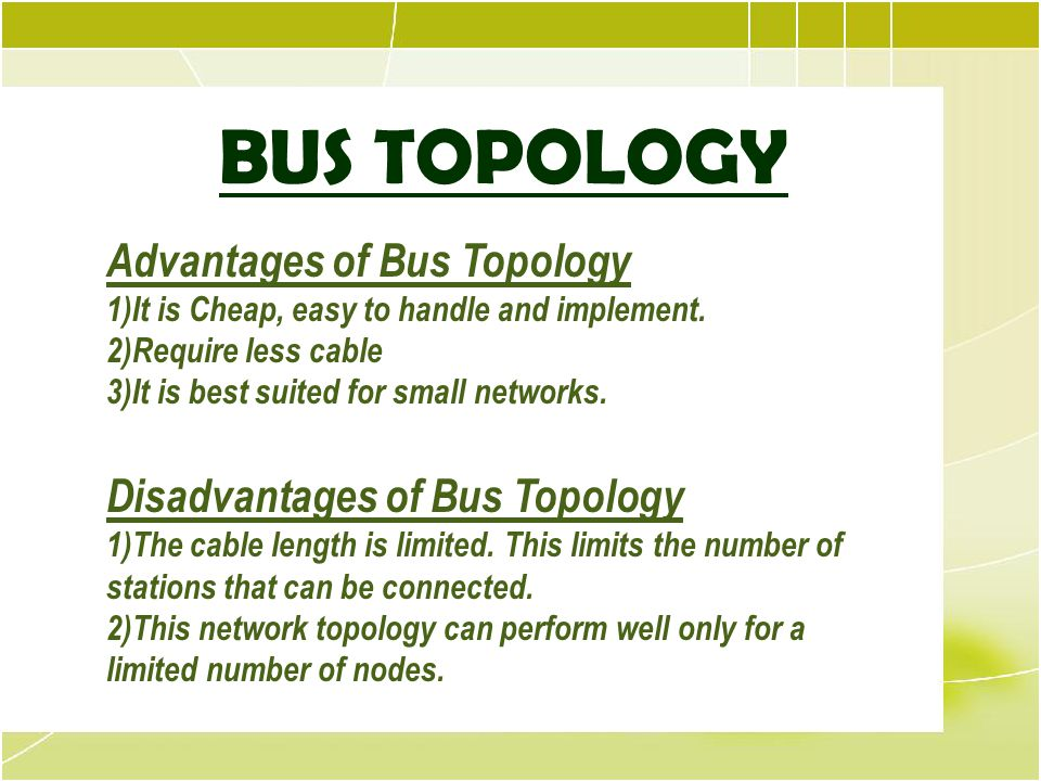 Bus Topology BUS TOPOLOGY Advantages of Bus Topology 1)It is Cheap, easy to handle and implement. 2)Require less cable 3)It is best suited for small n