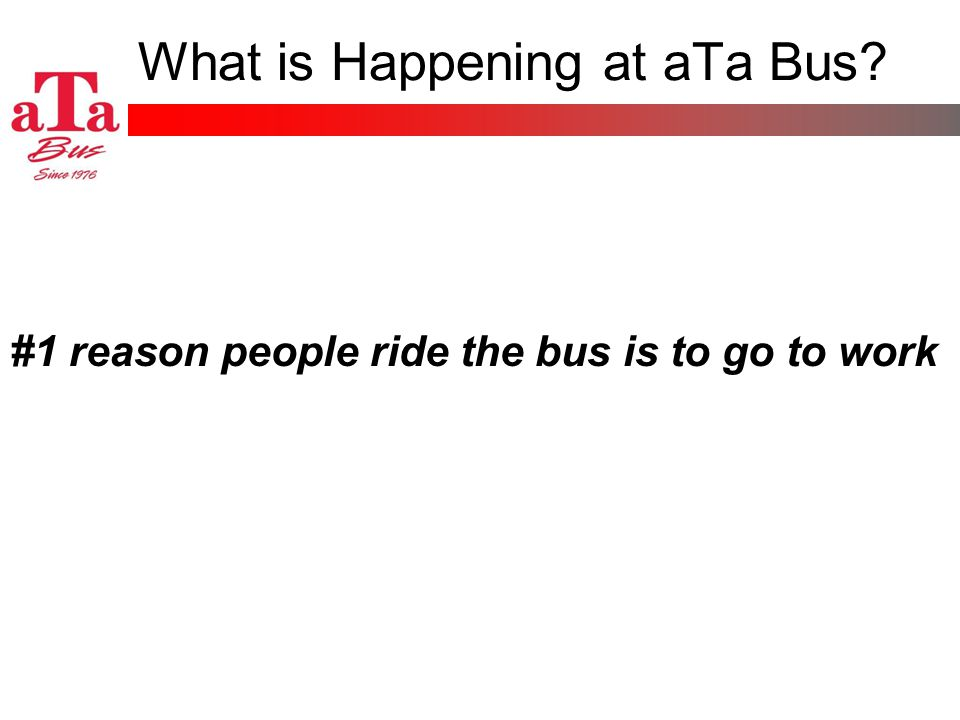 What is Happening at aTa Bus #1 reason people ride the bus is to go to work