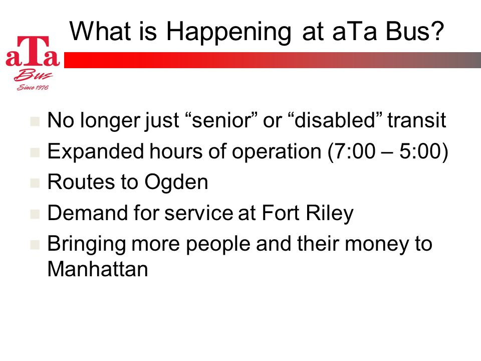 What is Happening at aTa Bus? No longer just senior or disabled transit Expanded hours of operation (7:00 – 5:00) Routes to Ogden Demand for service a