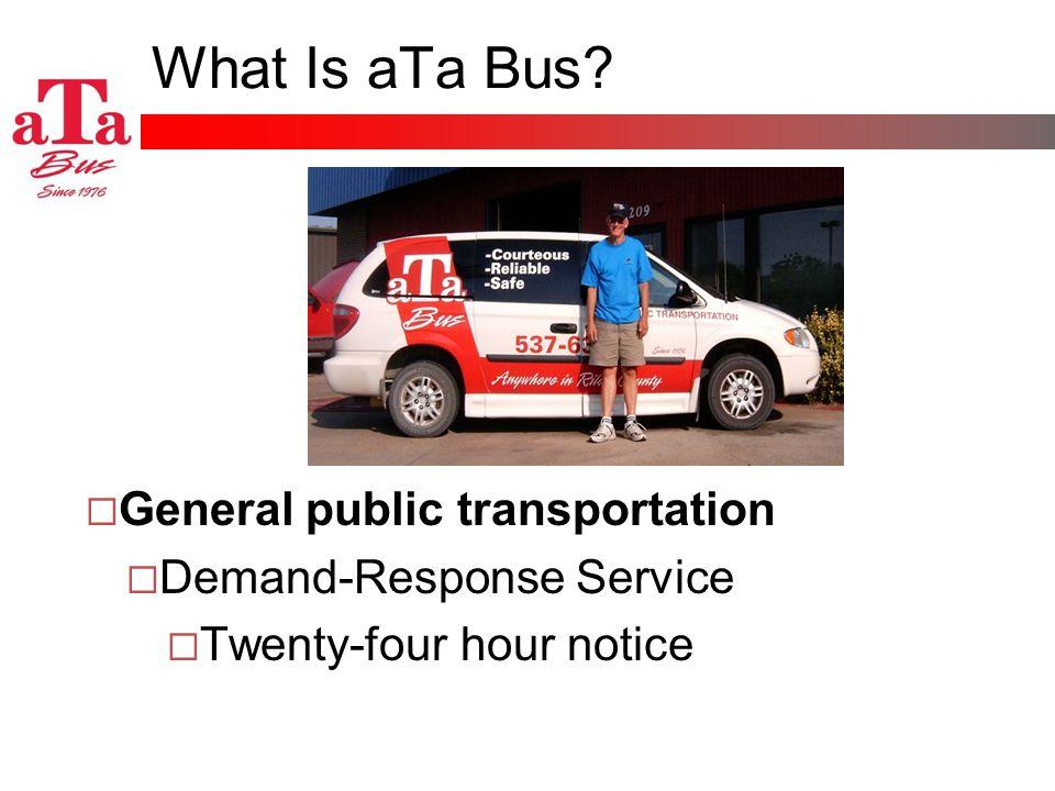 What Is aTa Bus? General public transportation Demand-Response Service Twenty-four hour notice