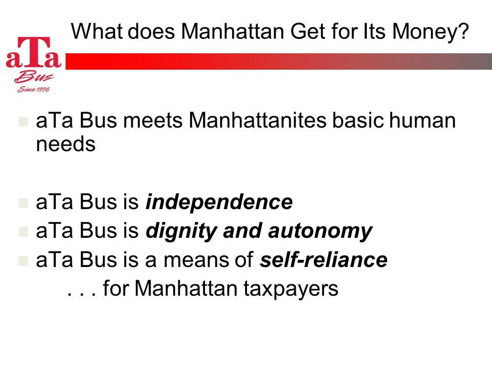 What does Manhattan Get for Its Money? aTa Bus meets Manhattanites basic human needs aTa Bus is independence aTa Bus is dignity and autonomy aTa Bus i
