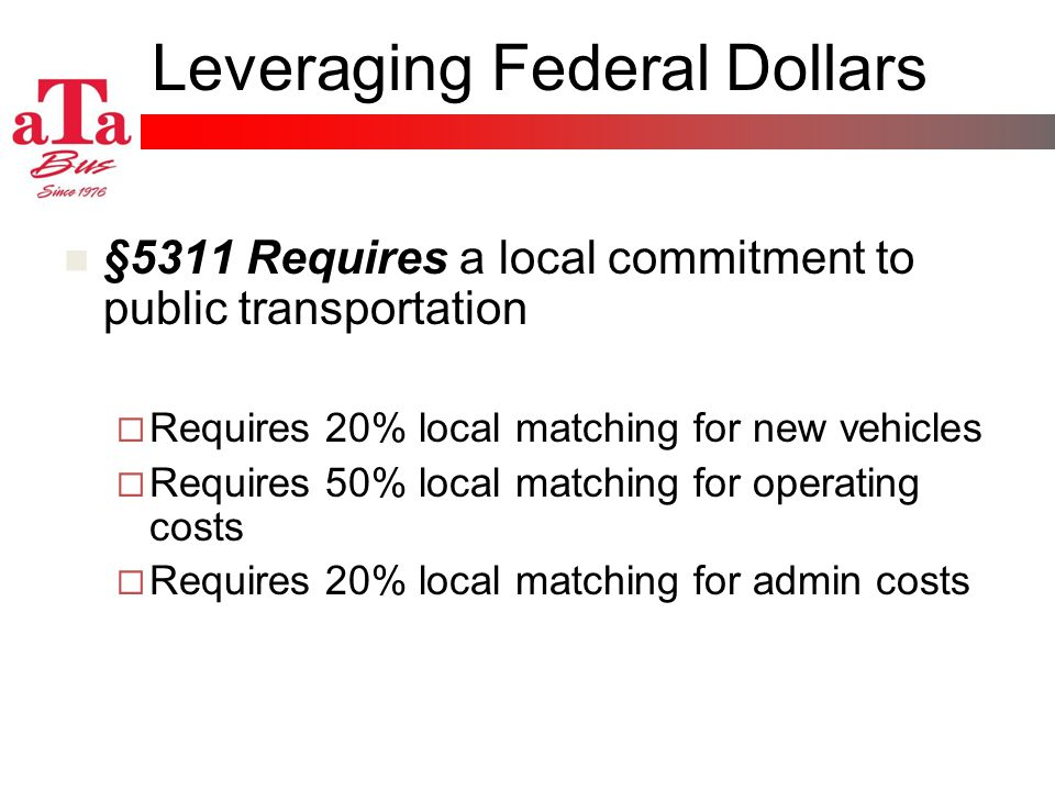 Leveraging Federal Dollars §5311 Requires a local commitment to public transportation Requires 20% local matching for new vehicles Requires 50% local matching for operating costs Requires 20% local matching for admin costs