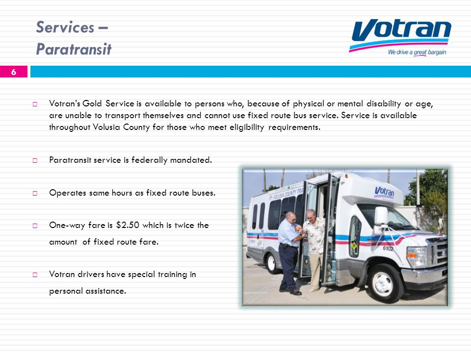 Services – Paratransit 6 Votrans Gold Service is available to persons who, because of physical or mental disability or age, are unable to transport themselves and cannot use fixed route bus service.