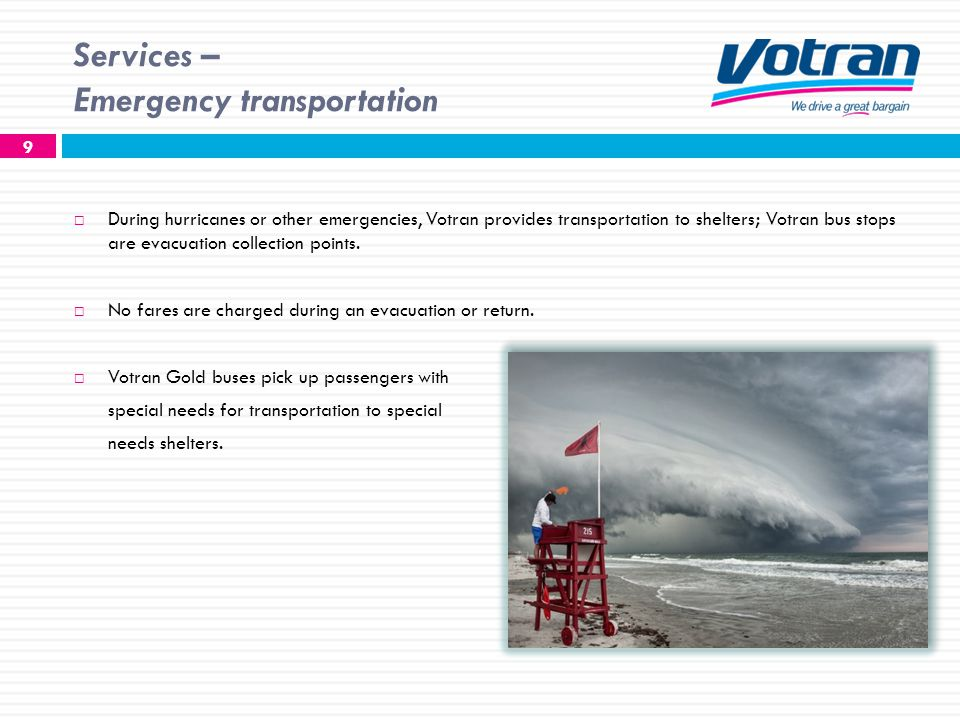 Services – Emergency transportation 9 During hurricanes or other emergencies, Votran provides transportation to shelters; Votran bus stops are evacuation collection points.