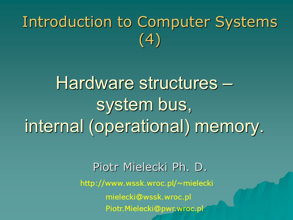 Hardware structures – system bus, internal (operational) memory. Piotr Mielecki Ph. D. Introduction to Computer Systems (4) mielecki@wssk.wroc.pl Piot