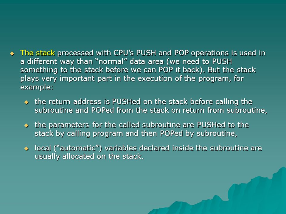 The stack processed with CPUs PUSH and POP operations is used in a different way than normal data area (we need to PUSH something to the stack before