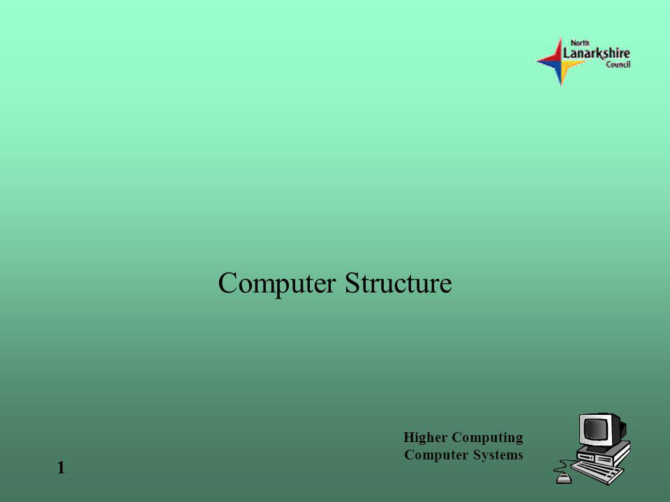 Higher Computing Computer Systems 1 Computer Structure