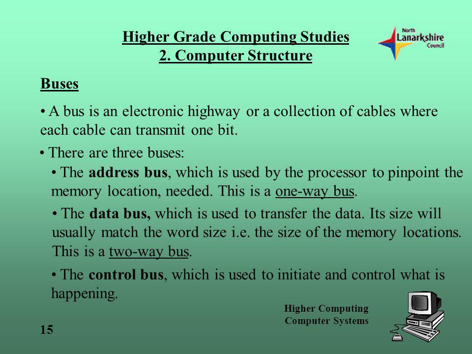 Higher Computing Computer Systems 15 Higher Grade Computing Studies 2. Computer Structure Buses A bus is an electronic highway or a collection of cabl