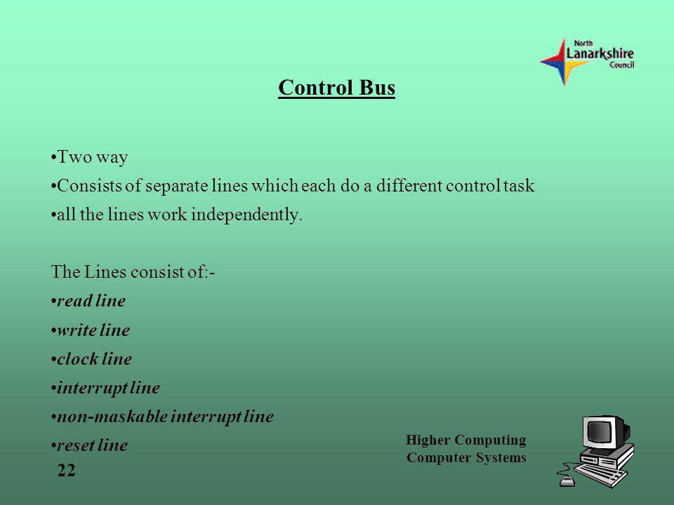 Higher Computing Computer Systems 22 Control Bus Two way Consists of separate lines which each do a different control task all the lines work independ