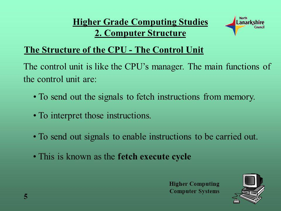 Higher Computing Computer Systems 5 Higher Grade Computing Studies 2. Computer Structure The Structure of the CPU - The Control Unit The control unit